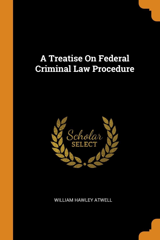 A Treatise On Federal Criminal Law Procedure. William Hawley Atwell