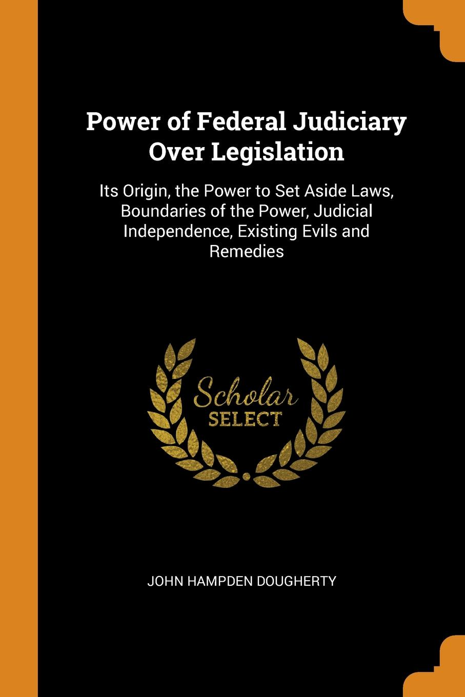 Power of Federal Judiciary Over Legislation. Its Origin, the Power to Set Aside Laws, Boundaries of the Power, Judicial Independence, Existing Evils and Remedies. John Hampden Dougherty