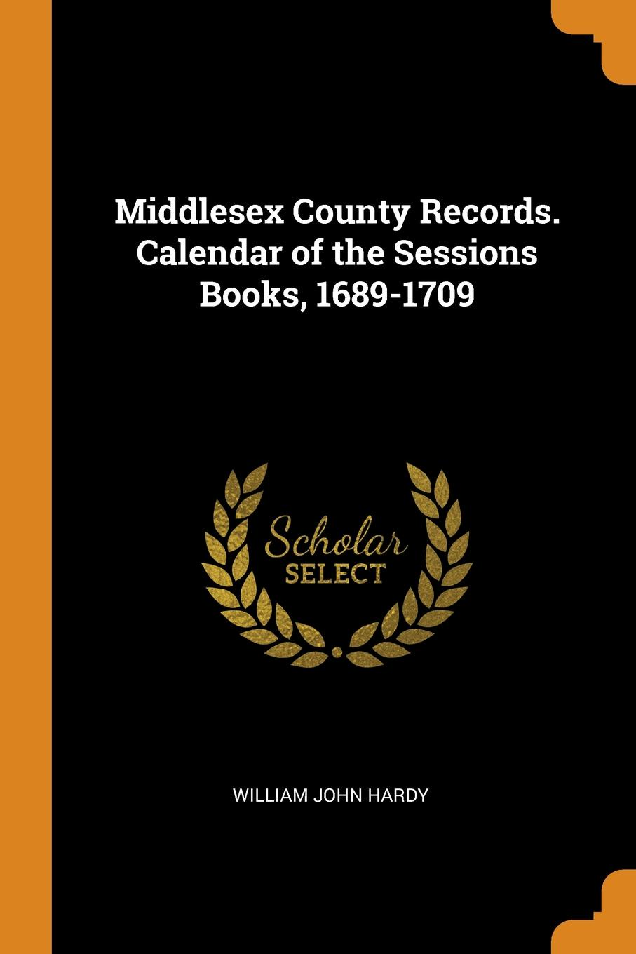Middlesex County Records. Calendar of the Sessions Books, 1689-1709. William John Hardy