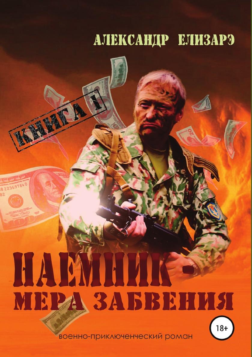 Александр Елизарэ Наемник - мера забвения. Книга 1