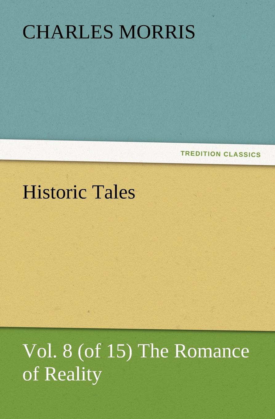 Charles Morris. Historic Tales, Vol. 8 (of 15) The Romance of Reality