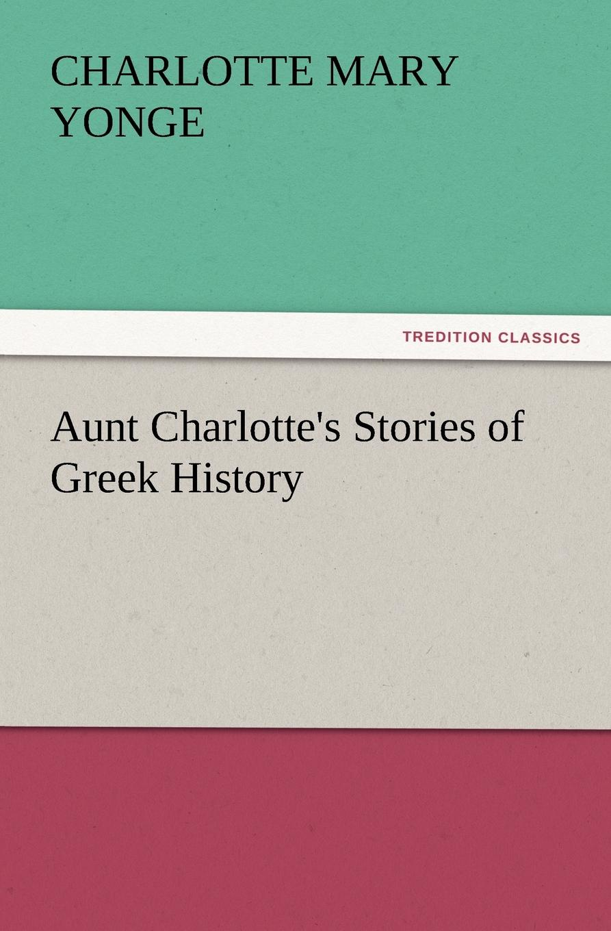 Charlotte Mary Yonge. Aunt Charlotte.s Stories of Greek History