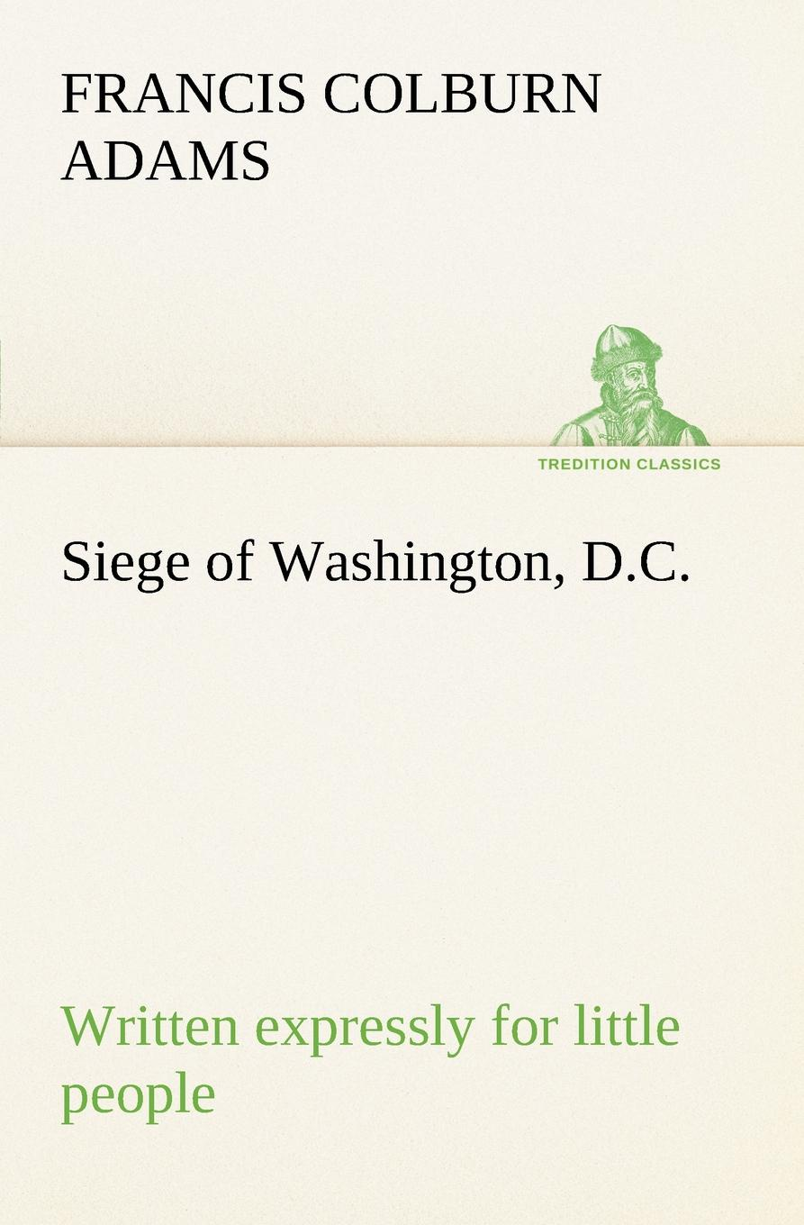 F. Colburn (Francis Colburn) Adams. Siege of Washington, D.C., written expressly for little people