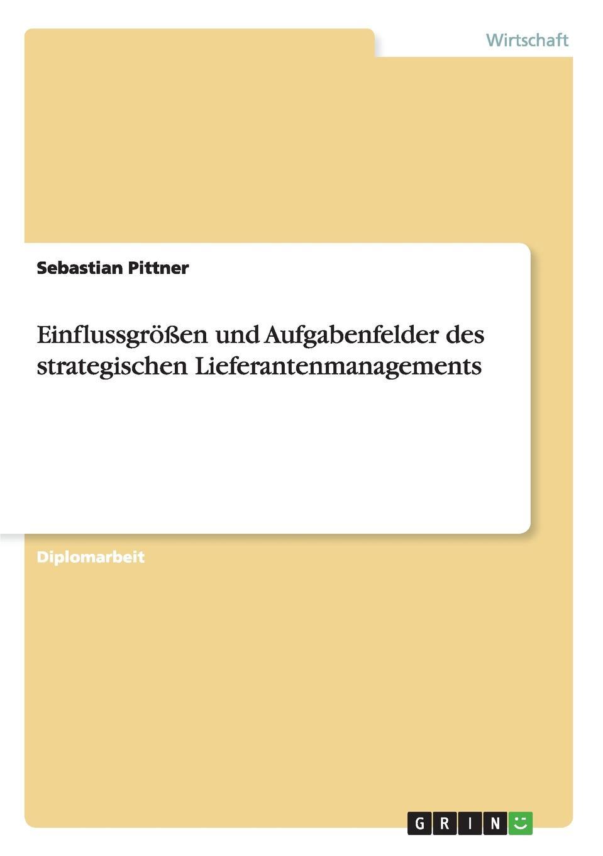 Sebastian Pittner. Einflussgrossen und Aufgabenfelder des strategischen Lieferantenmanagements