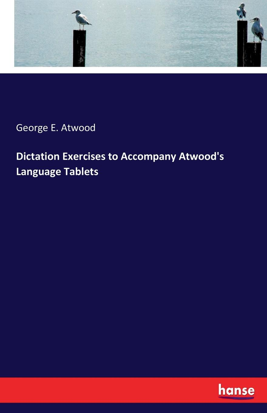 George E. Atwood. Dictation Exercises to Accompany Atwood.s Language Tablets