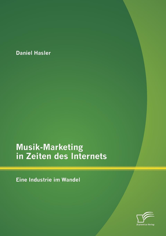 Daniel Hasler. Musik-Marketing in Zeiten des Internets. Eine Industrie im Wandel