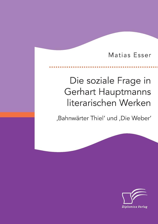 Matias Esser. Die soziale Frage in Gerhart Hauptmanns literarischen Werken. .Bahnwarter Thiel. und .Die Weber.