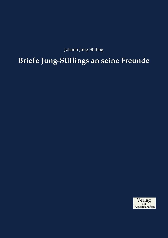 Johann Jung-Stilling. Briefe Jung-Stillings an seine Freunde