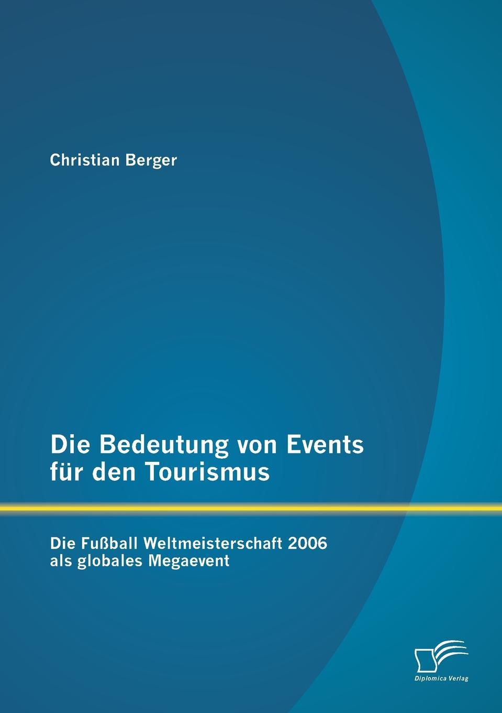 Christian Berger. Die Bedeutung von Events fur den Tourismus. Die Fussball Weltmeisterschaft 2006 als globales Megaevent