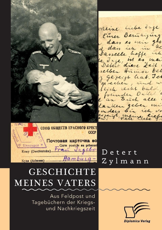 Detert Zylmann. Geschichte meines Vaters. Aus Feldpost und Tagebuchern der Kriegs- und Nachkriegszeit