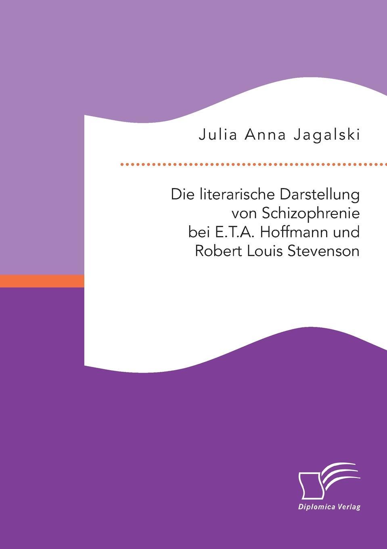 Julia Anna Jagalski. Die literarische Darstellung von Schizophrenie bei E.T.A. Hoffmann und Robert Louis Stevenson