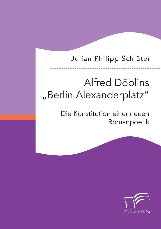 """Julian Philipp Schlüter. Alfred Doblins """"Berlin Alexanderplatz"""". Die Konstitution einer neuen Romanpoetik"""