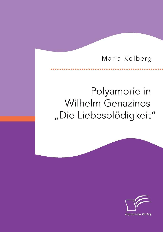 """Maria Kolberg. Polyamorie in Wilhelm Genazinos .Die Liebesblodigkeit"""""""