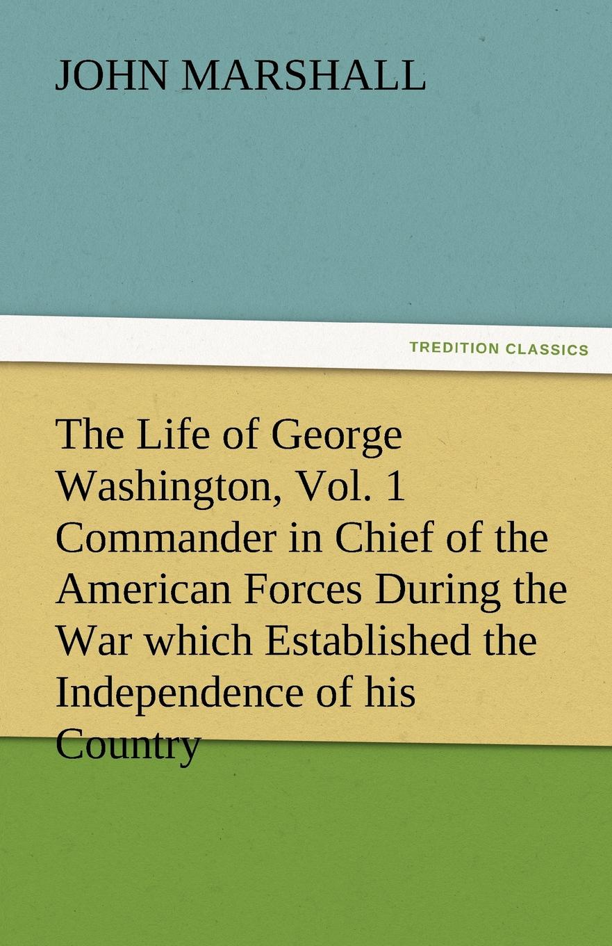 лучшая цена John Marshall The Life of George Washington, Vol. 1 Commander in Chief of the American Forces During the War Which Established the Independence of His Country and F