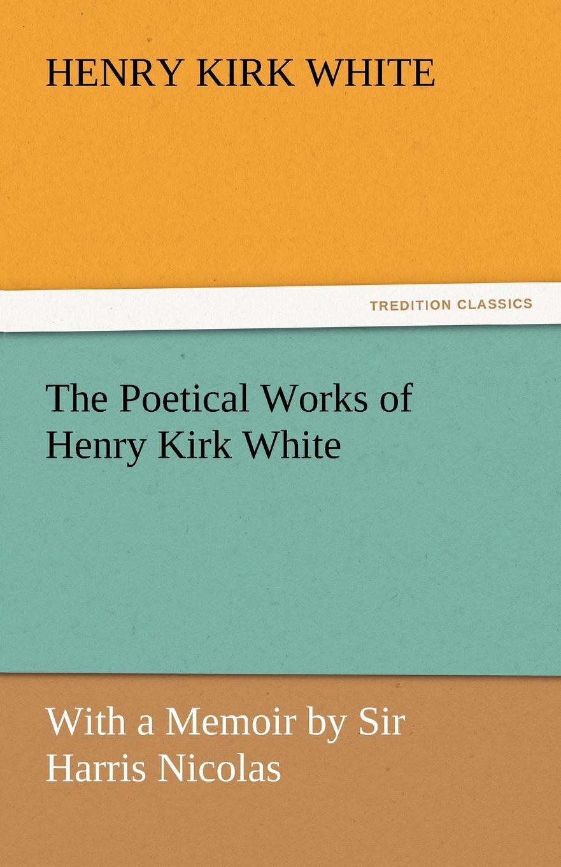 Henry Kirk White The Poetical Works of Henry Kirk White