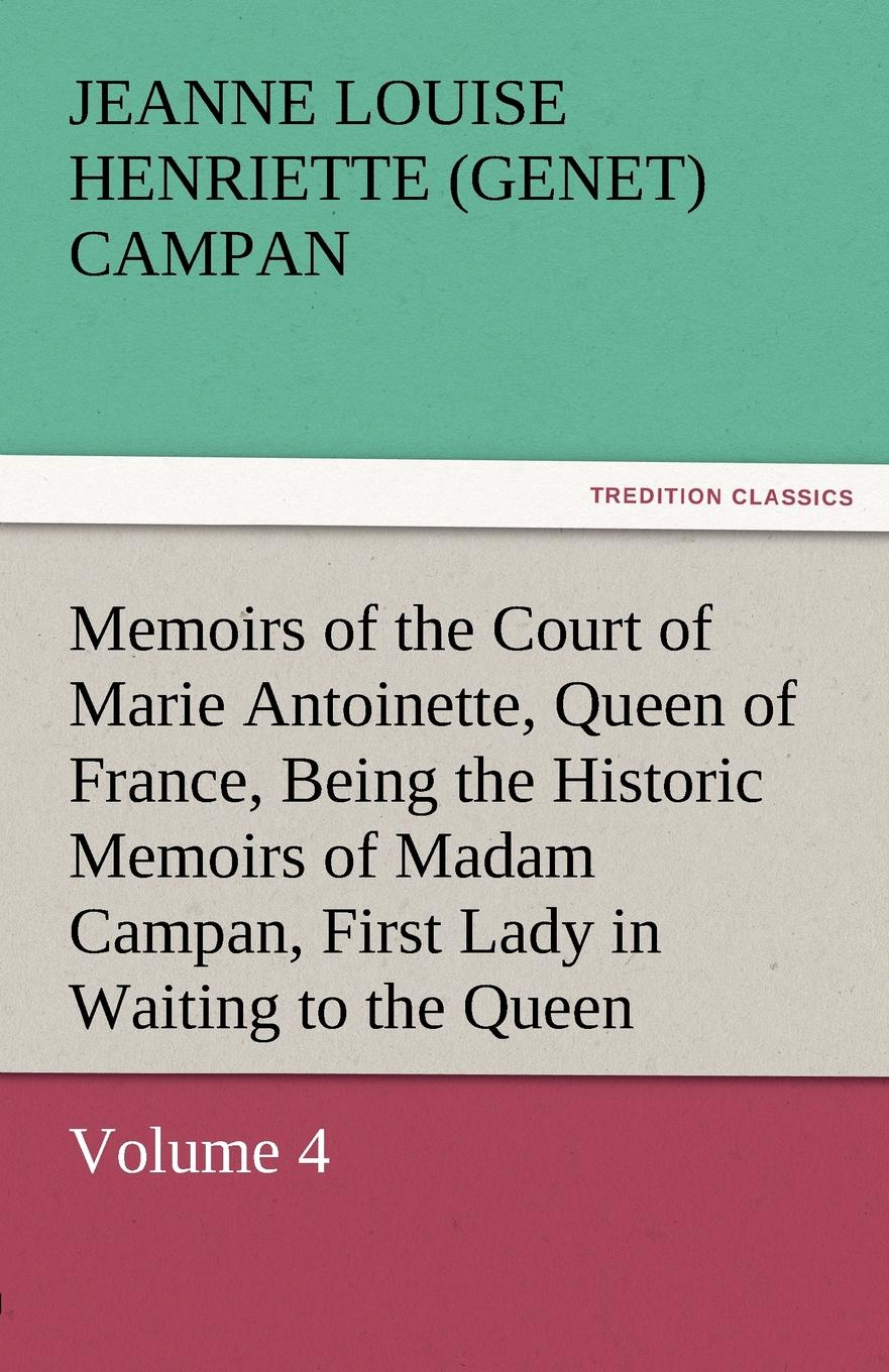 Jeanne Louise Henriette Campan Memoirs of the Court of Marie Antoinette, Queen of France, Volume 4 Being the Historic Memoirs of Madam Campan, First Lady in Waiting to the Queen stewarton stewarton secret memoirs of the court of st cloud in a series of letters from a gentleman at paris to a nobleman in london