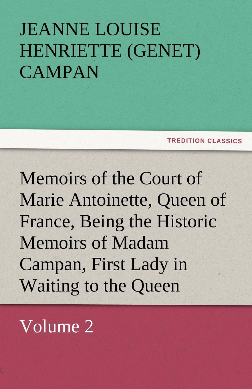 Jeanne Louise Henriette Campan Memoirs of the Court of Marie Antoinette, Queen of France, Volume 2 Being the Historic Memoirs of Madam Campan, First Lady in Waiting to the Queen stewarton stewarton secret memoirs of the court of st cloud in a series of letters from a gentleman at paris to a nobleman in london