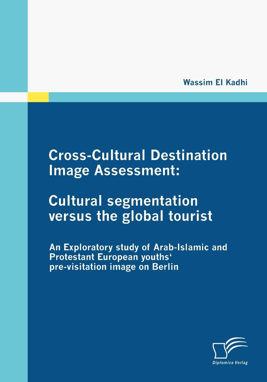 Wassim El Kadhi Cross-Cultural Destination Image Assessment. Cultural segmentation versus the global tourist