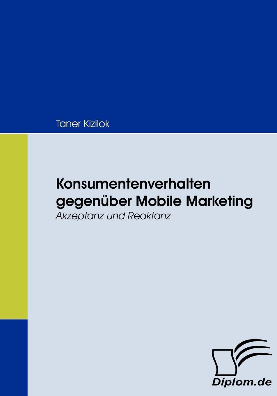 Taner Kizilok Konsumentenverhalten gegenuber Mobile Marketing scheffel tom grundlagen des mobile marketing voraussetzungen und technologien