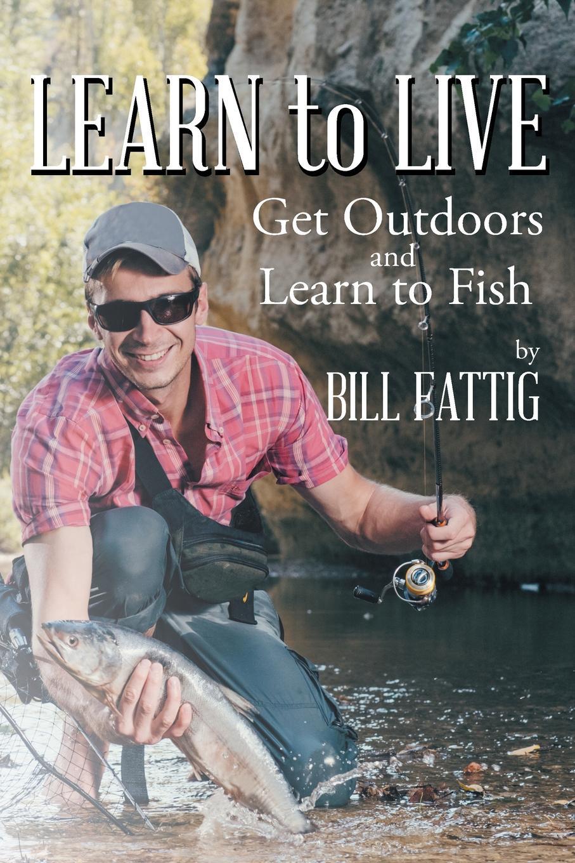 Bill Fattig Learn To Live. Get Outdoors and Learn to Fish недорго, оригинальная цена