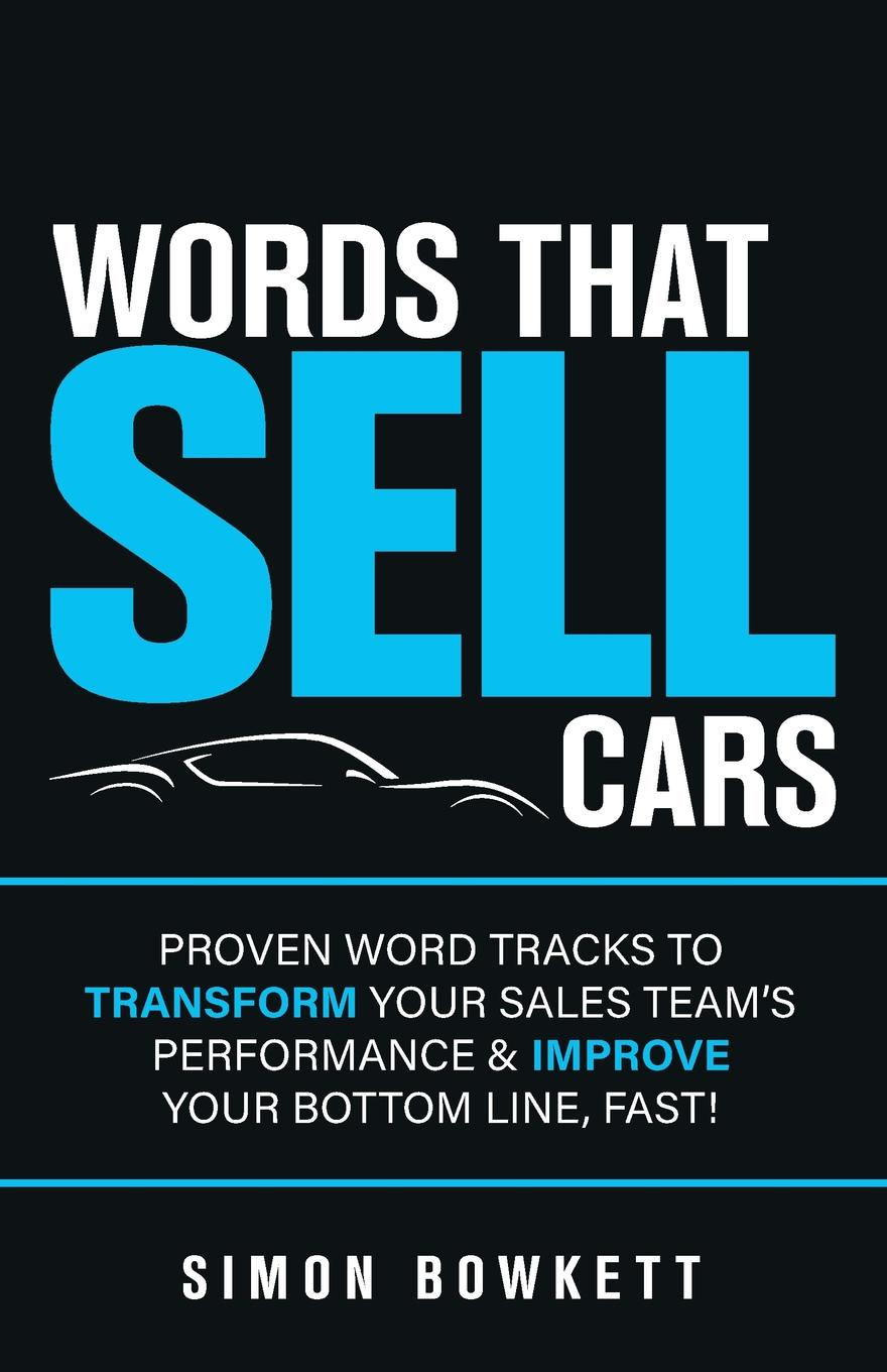 Simon Bowkett Words That Sell Cars. Proven Word Tracks to Transform Your Sales Team.s Performance . Improve Your Bottom Line, Fast. chuck bauer sales mastery the sales book your competition doesn t want you to read