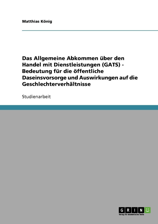 Matthias König Das Allgemeine Abkommen uber den Handel mit Dienstleistungen (GATS) - Bedeutung fur die offentliche Daseinsvorsorge und Auswirkungen auf die Geschlechterverhaltnisse