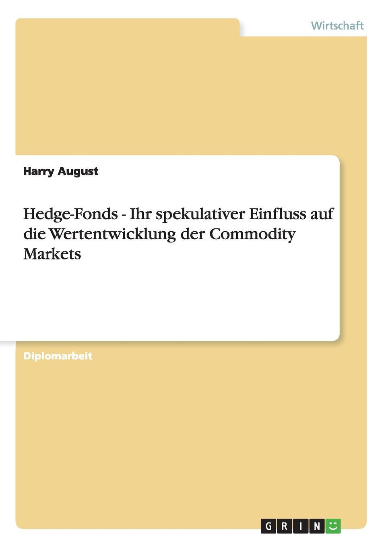 Harry August Hedge-Fonds - Ihr spekulativer Einfluss auf die Wertentwicklung der Commodity Markets bernd berg hedge fonds fur privatanleger