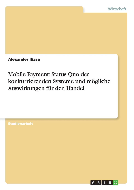 Alexander Iliasa Mobile Payment. Status Quo der konkurrierenden Systeme und mogliche Auswirkungen fur den Handel недорого