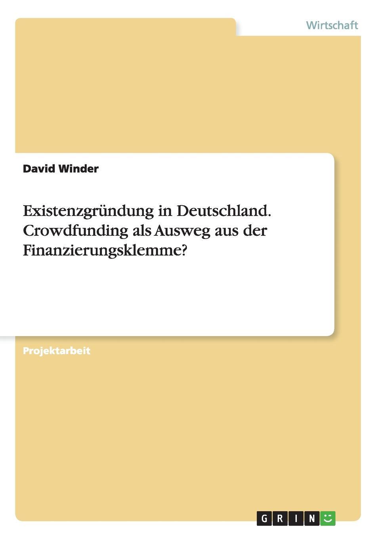 Existenzgrundung in Deutschland. Crowdfunding als Ausweg aus der Finanzierungsklemme. Projektarbeit aus dem Jahr 2014 im Fachbereich BWL Investition...