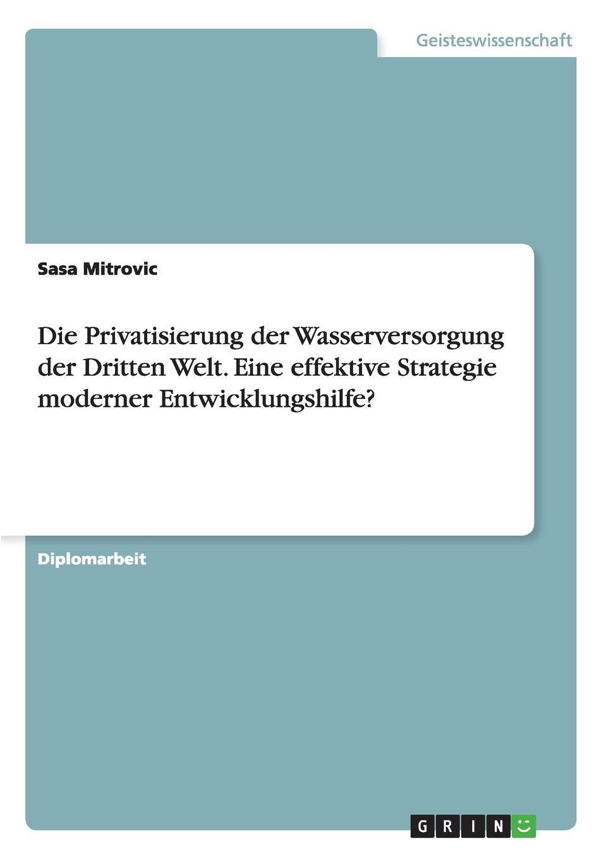 Sasa Mitrovic Die Privatisierung der Wasserversorgung der Dritten Welt. Eine effektive Strategie moderner Entwicklungshilfe. sasa mitrovic die privatisierung der wasserversorgung der dritten welt eine effektive strategie moderner entwicklungshilfe