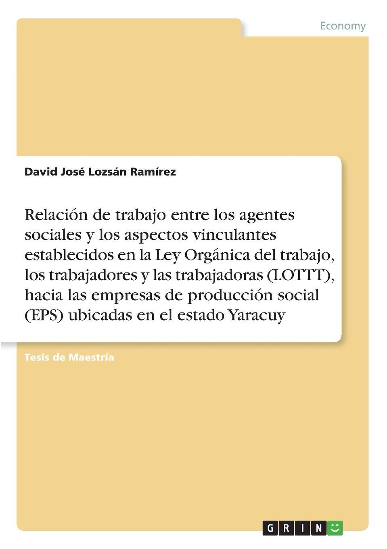 David José Lozsán Ramírez Relacion de trabajo entre los agentes sociales y los aspectos vinculantes establecidos en la Ley Organica del trabajo, los trabajadores y lastrabajadoras (LOTTT), hacia las empresas de produccion social (EPS) ubicadas enel estado Yaracuy eps 103 de 25