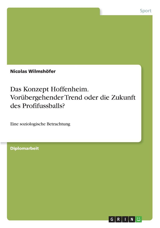 цена на Nicolas Wilmshöfer Das Konzept Hoffenheim. Vorubergehender Trend oder die Zukunft des Profifussballs.