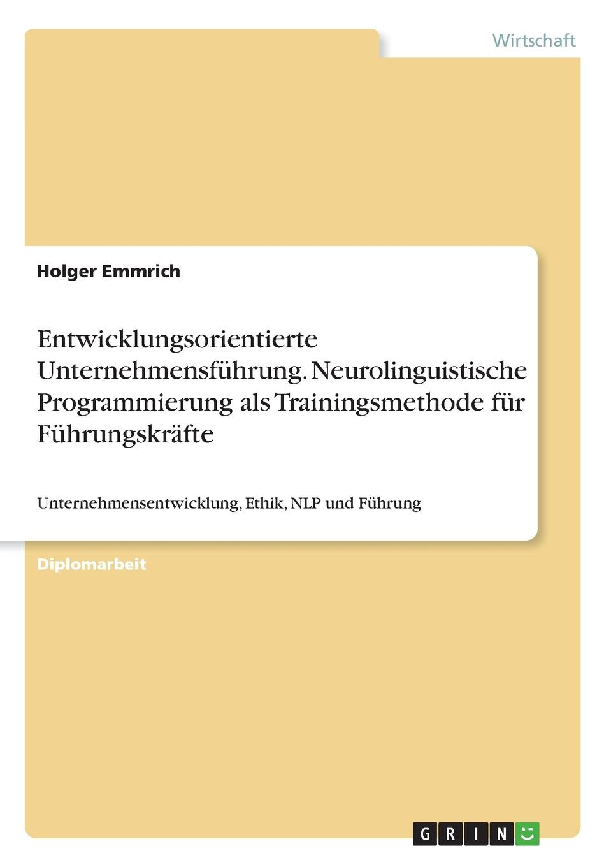 Holger Emmrich Entwicklungsorientierte Unternehmensfuhrung. Neurolinguistische Programmierung als Trainingsmethode fur Fuhrungskrafte