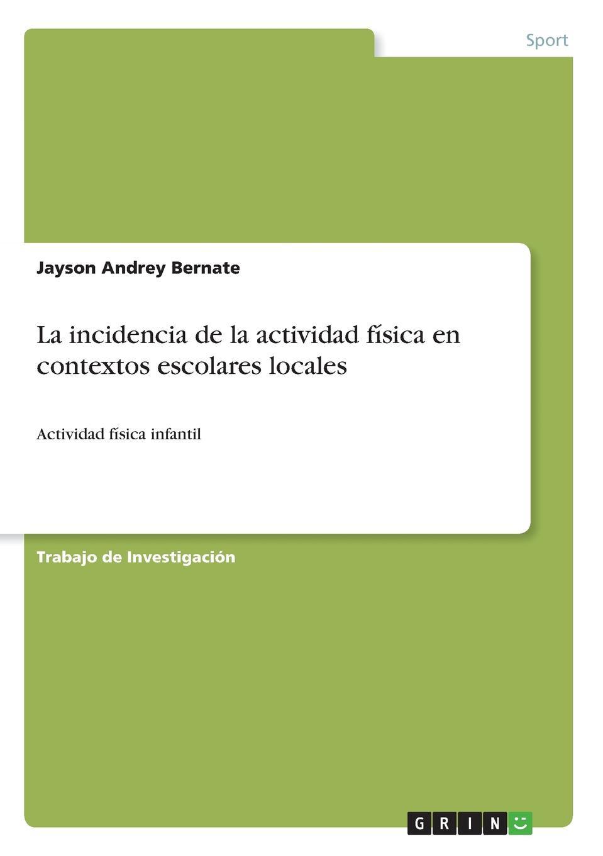 Jayson Andrey Bernate La incidencia de la actividad fisica en contextos escolares locales цены онлайн