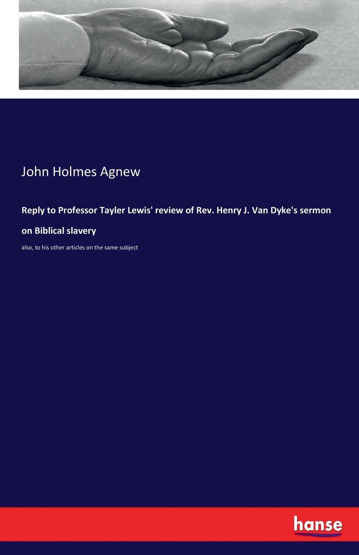 John Holmes Agnew Reply to Professor Tayler Lewis. review of Rev. Henry J. Van Dyke.s sermon on Biblical slavery review of biblical literature 2016