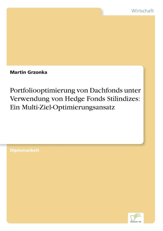 Martin Grzonka Portfoliooptimierung von Dachfonds unter Verwendung von Hedge Fonds Stilindizes. Ein Multi-Ziel-Optimierungsansatz bernd berg hedge fonds fur privatanleger