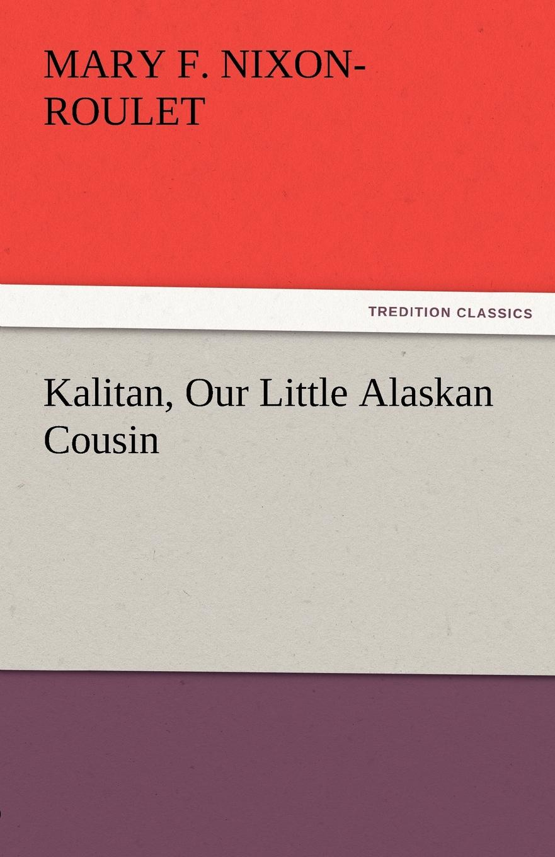Mary F. Nixon-Roulet Kalitan, Our Little Alaskan Cousin wade mary hazelton blanchard our little cuban cousin