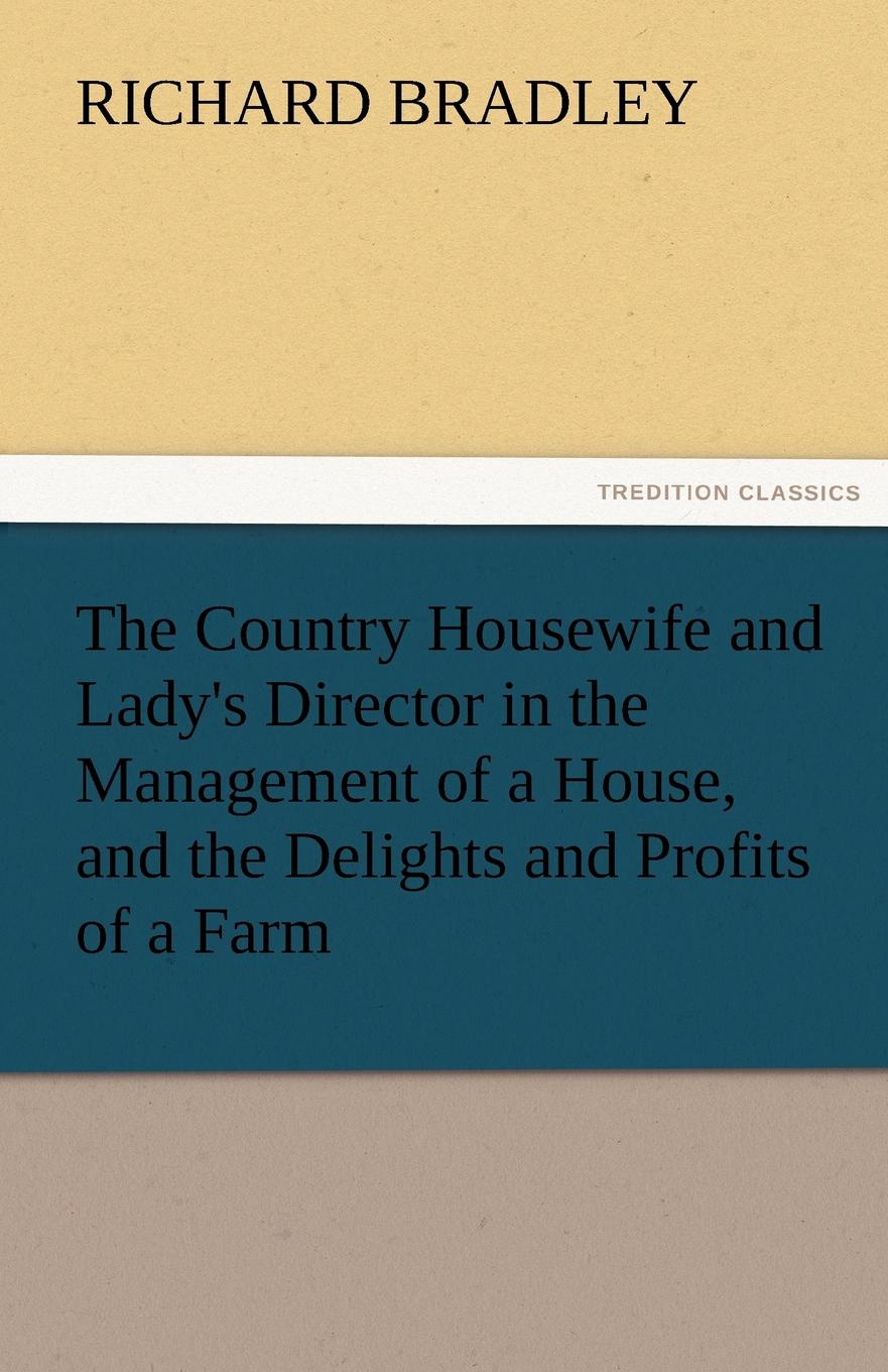 Richard Bradley The Country Housewife and Lady.s Director in the Management of a House, and the Delights and Profits of a Farm richard chang y the passion plan at work building a passion driven organization isbn 9780787959029