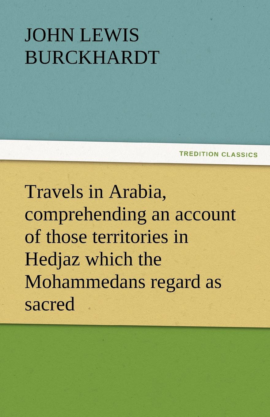 John Lewis Burckhardt Travels in Arabia, Comprehending an Account of Those Territories in Hedjaz Which the Mohammedans Regard as Sacred