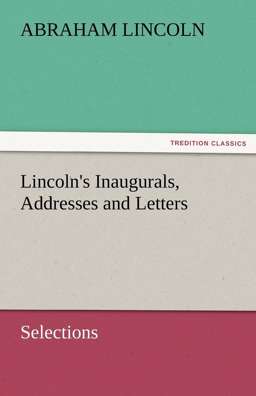 Lincoln.s Inaugurals, Addresses and Letters (Selections)
