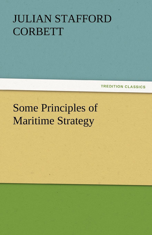 Julian S. Corbett Some Principles of Maritime Strategy corbett julian stafford some principles of maritime strategy