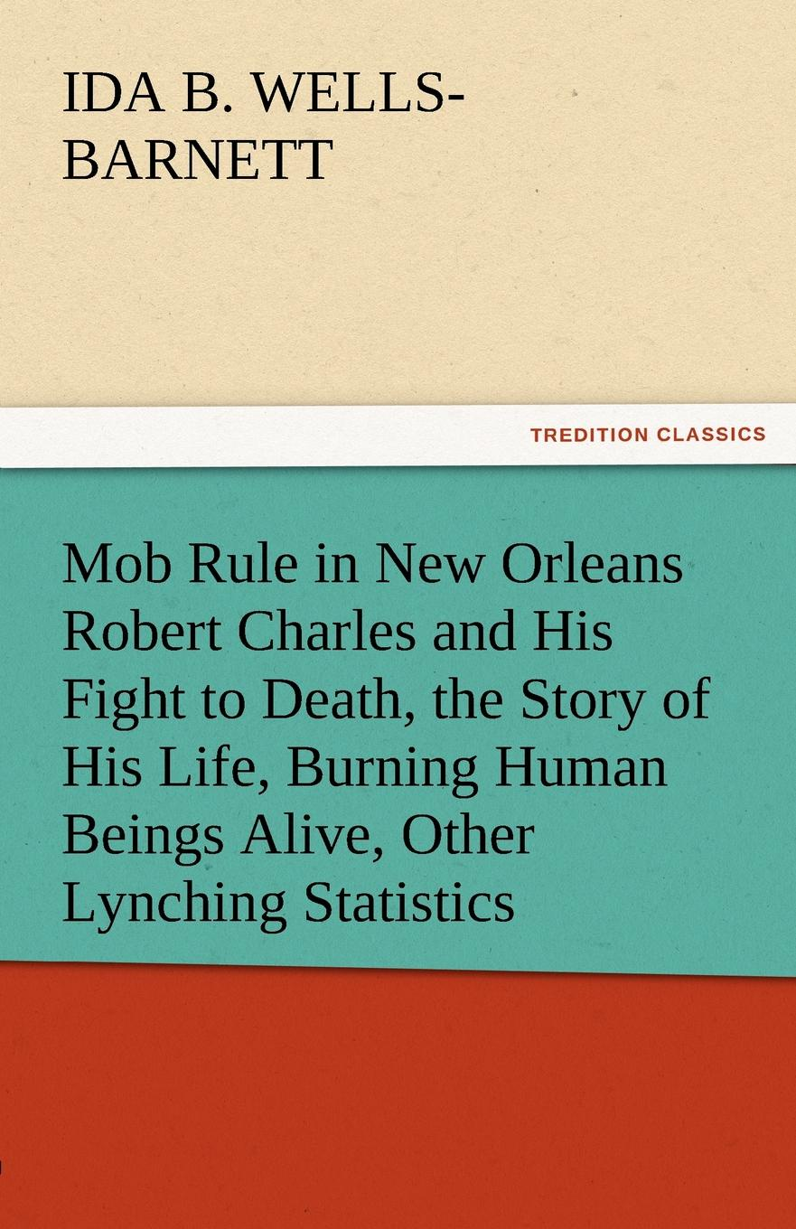 Ida B. Wells-Barnett Mob Rule in New Orleans Robert Charles and His Fight to Death, the Story of His Life, Burning Human Beings Alive, Other Lynching Statistics ida b wells barnett the red record