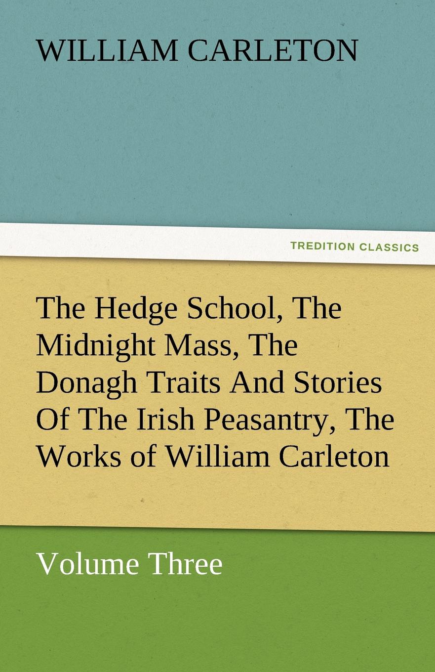 William Carleton The Hedge School, the Midnight Mass, the Donagh Traits and Stories of the Irish Peasantry, the Works of William Carleton, Volume Three