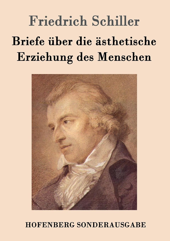 Friedrich Schiller Briefe uber die asthetische Erziehung des Menschen friedrich von schiller geschichte des dreyssigjahrigen kriegs vol 1 classic reprint