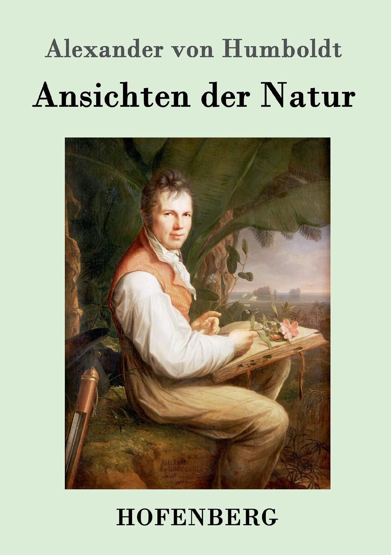 Alexander von Humboldt Ansichten der Natur alexander von humboldt ansichten der natur mit wissenschaftlichen erlauterungen vol 1 classic reprint
