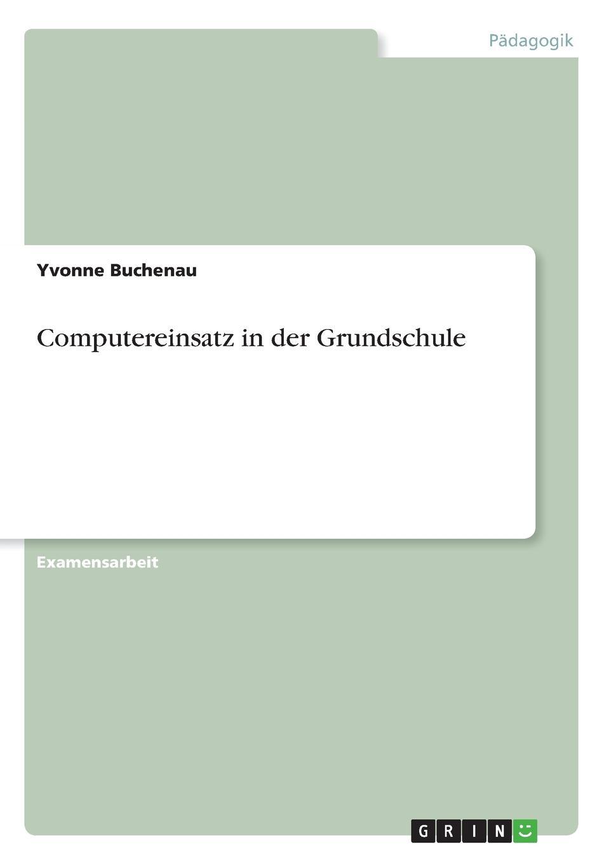 Yvonne Buchenau Computereinsatz in der Grundschule katrin abele die einbindung des computers in den unterricht an der beruflichen oberschule in bayern