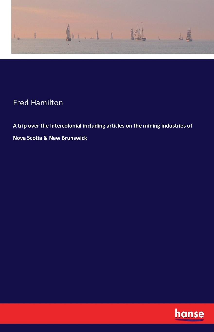 Fred Hamilton A trip over the Intercolonial including articles on the mining industries of Nova Scotia . New Brunswick