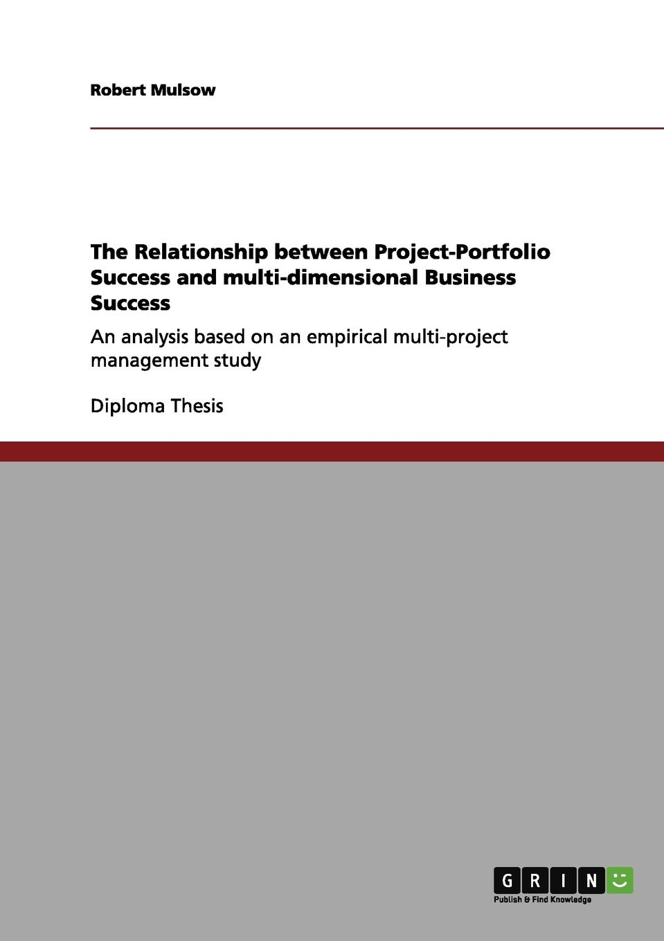 Robert Mulsow The Relationship between Project-Portfolio Success and multi-dimensional Business Success george eckes six sigma team dynamics the elusive key to project success