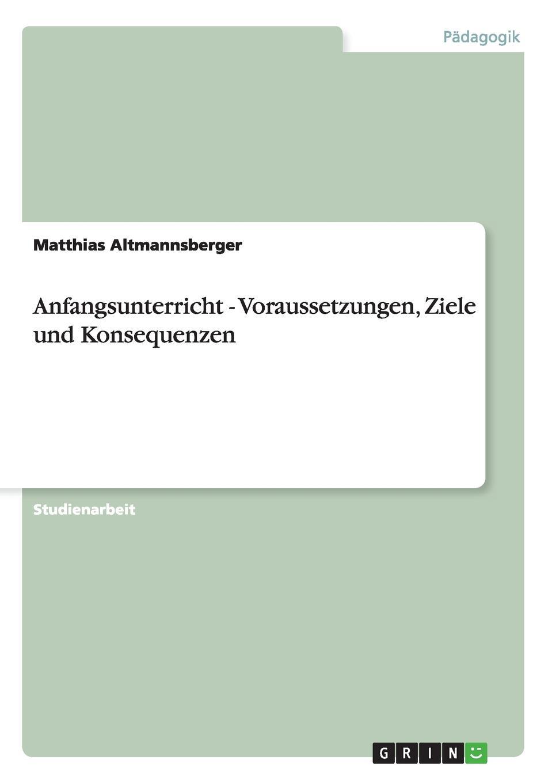 Matthias Altmannsberger Anfangsunterricht - Voraussetzungen, Ziele und Konsequenzen