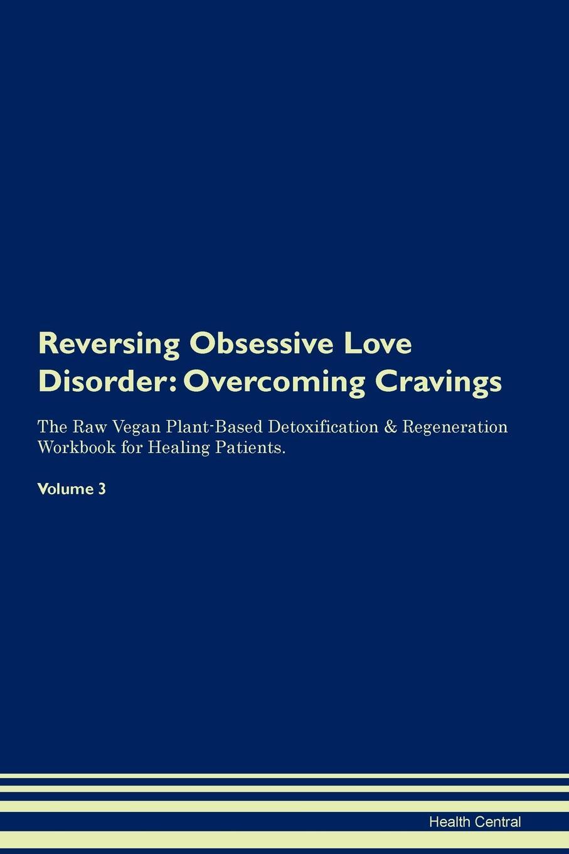 Health Central Reversing Obsessive Love Disorder. Overcoming Cravings The Raw Vegan Plant-Based Detoxification . Regeneration Workbook for Healing Patients.Volume 3 receiving love workbook
